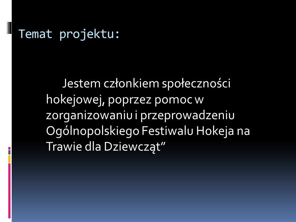 Temat projektu: Jestem członkiem społeczności hokejowej, poprzez pomoc w zorganizowaniu i przeprowadzeniu Ogólnopolskiego Festiwalu Hokeja na Trawie d