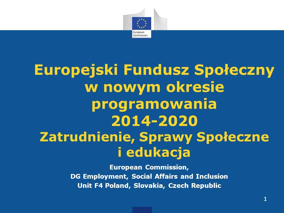 European Commission, DG Employment, Social Affairs and Inclusion Unit F4 Poland, Slovakia, Czech Republic 1 Europejski Fundusz Społeczny w nowym okresie programowania 2014-2020 Zatrudnienie, Sprawy Społeczne i edukacja