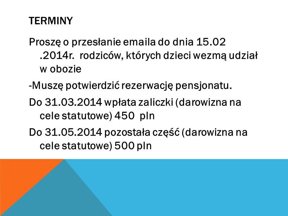 TERMINY Proszę o przesłanie emaila do dnia 15.02.2014r. rodziców, których dzieci wezmą udział w obozie -Muszę potwierdzić rezerwację pensjonatu. Do 31