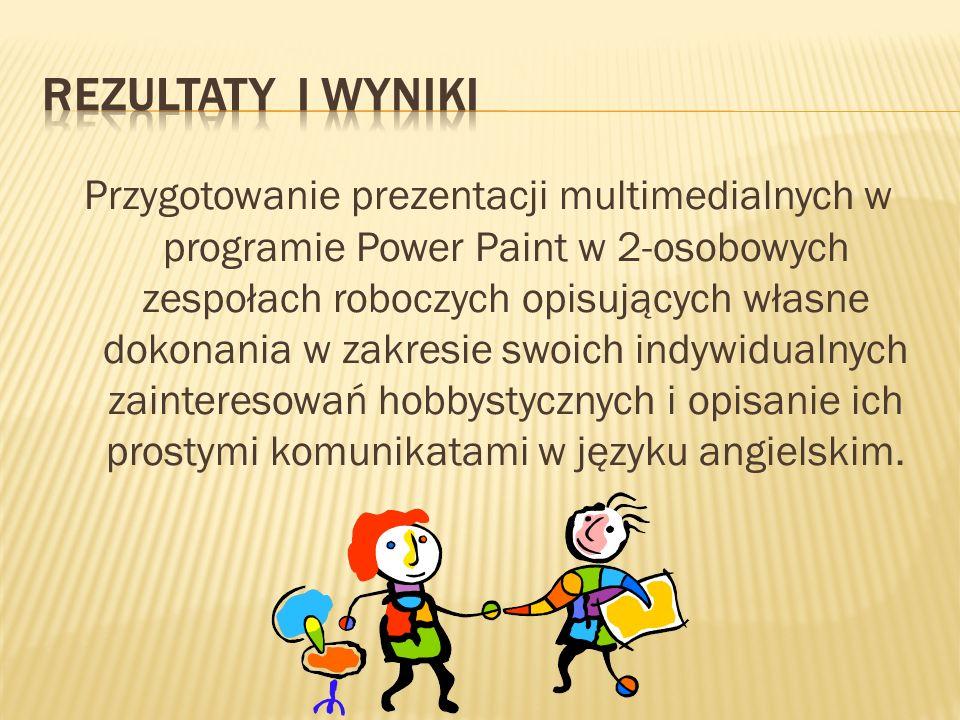Przygotowanie prezentacji multimedialnych w programie Power Paint w 2-osobowych zespołach roboczych opisujących własne dokonania w zakresie swoich indywidualnych zainteresowań hobbystycznych i opisanie ich prostymi komunikatami w języku angielskim.