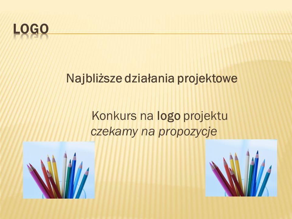 Najbliższe działania projektowe Konkurs na logo projektu czekamy na propozycje