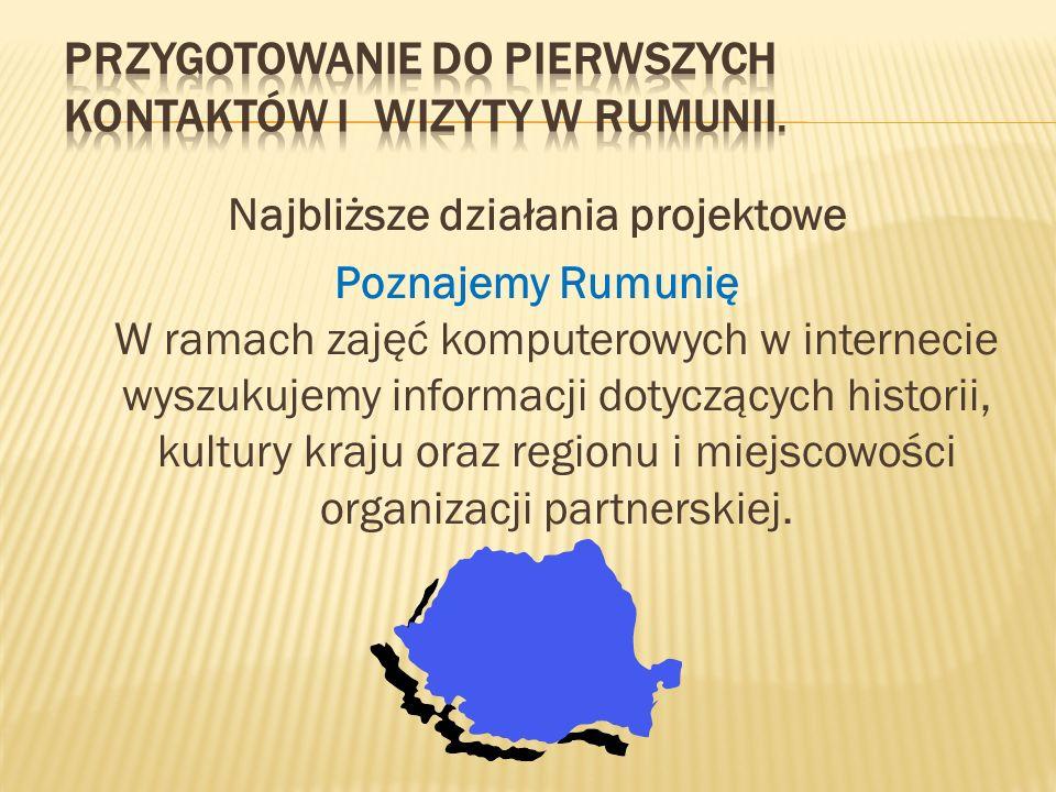 Najbliższe działania projektowe Poznajemy Rumunię W ramach zajęć komputerowych w internecie wyszukujemy informacji dotyczących historii, kultury kraju oraz regionu i miejscowości organizacji partnerskiej.
