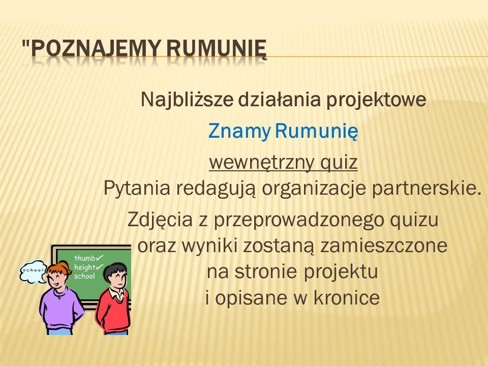 Najbliższe działania projektowe Znamy Rumunię wewnętrzny quiz Pytania redagują organizacje partnerskie.