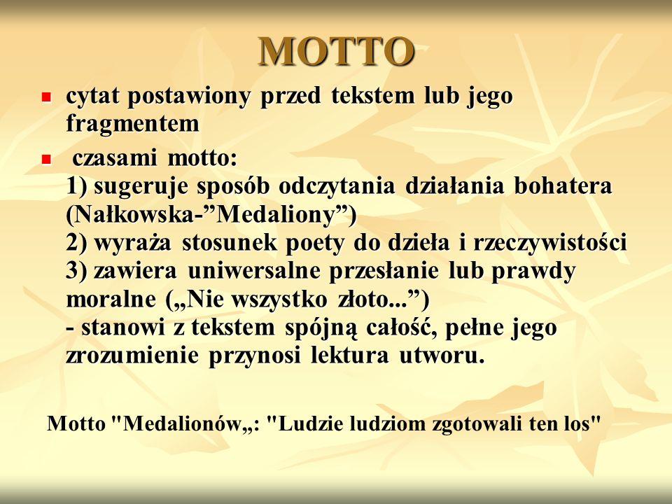 MOTTO cytat postawiony przed tekstem lub jego fragmentem cytat postawiony przed tekstem lub jego fragmentem czasami motto: 1) sugeruje sposób odczytania działania bohatera (Nałkowska-Medaliony) 2) wyraża stosunek poety do dzieła i rzeczywistości 3) zawiera uniwersalne przesłanie lub prawdy moralne (Nie wszystko złoto...) - stanowi z tekstem spójną całość, pełne jego zrozumienie przynosi lektura utworu.