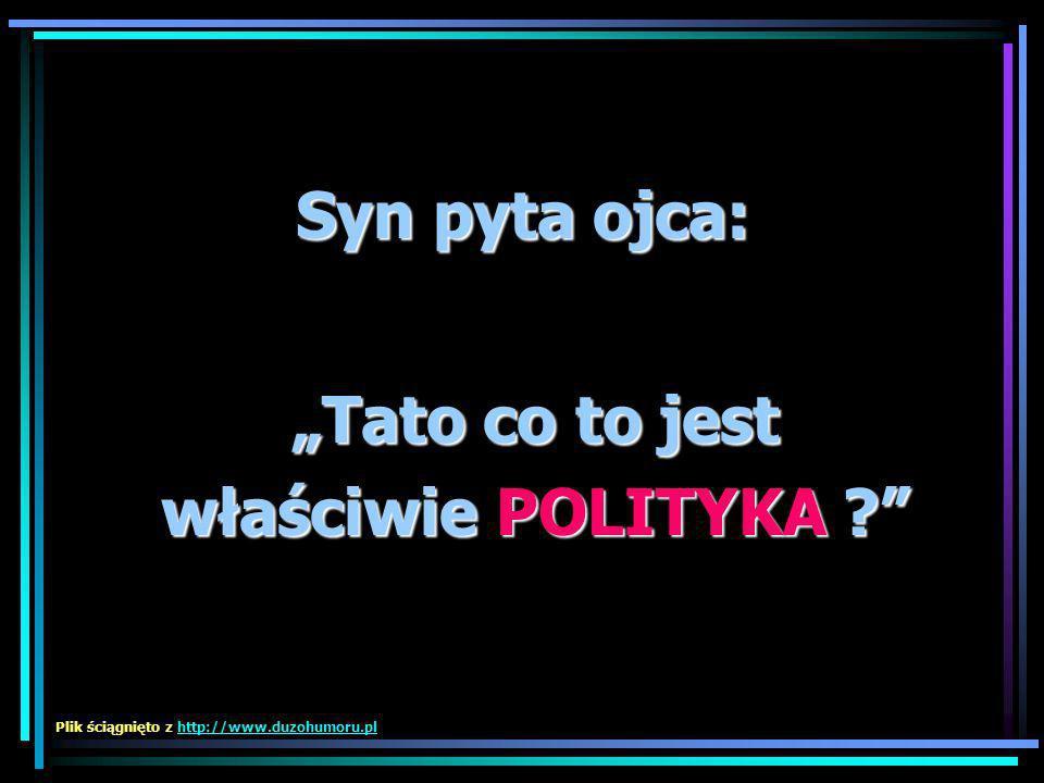 Syn pyta ojca: Tato co to jest właściwie POLITYKA ? Plik ściągnięto z http://www.duzohumoru.plhttp://www.duzohumoru.pl
