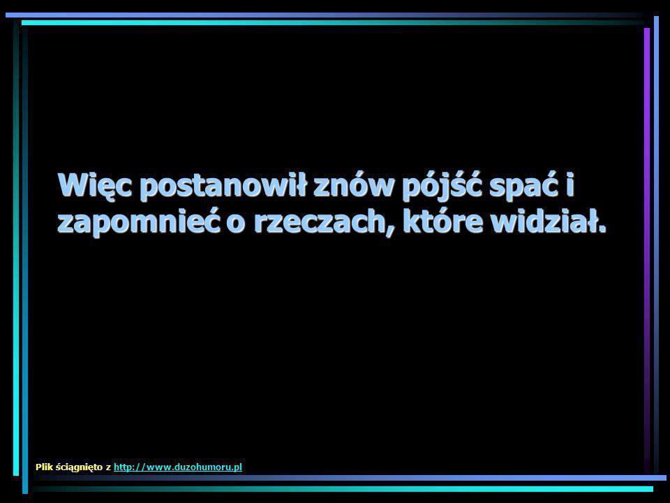 Więc postanowił znów pójść spać i zapomnieć o rzeczach, które widział. Plik ściągnięto z http://www.duzohumoru.plhttp://www.duzohumoru.pl
