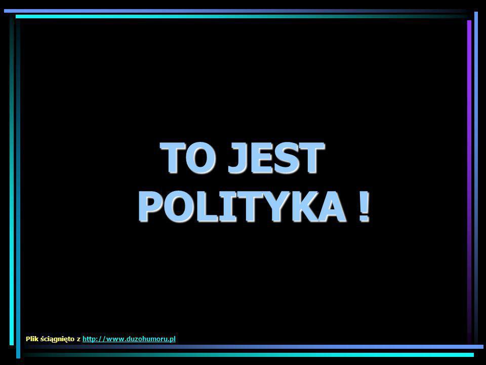 TO JEST POLITYKA ! TO JEST POLITYKA ! Plik ściągnięto z http://www.duzohumoru.plhttp://www.duzohumoru.pl