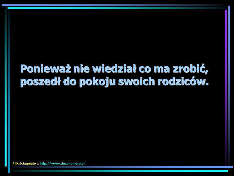 Ponieważ nie wiedział co ma zrobić, poszedł do pokoju swoich rodziców. Plik ściągnięto z http://www.duzohumoru.plhttp://www.duzohumoru.pl