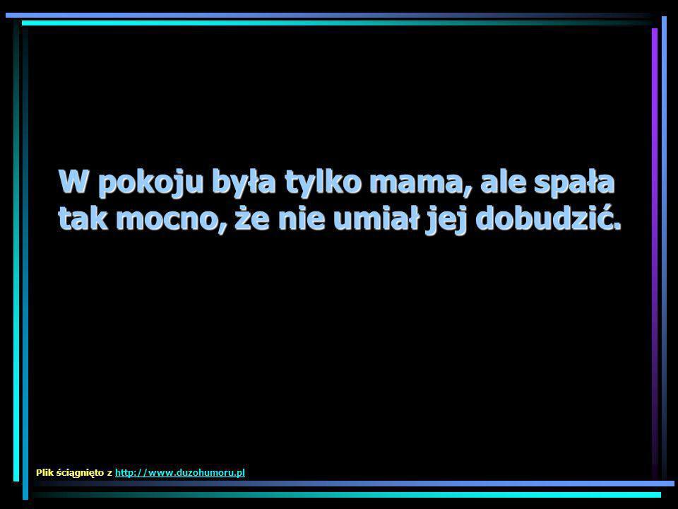 W pokoju była tylko mama, ale spała tak mocno, że nie umiał jej dobudzić. Plik ściągnięto z http://www.duzohumoru.plhttp://www.duzohumoru.pl
