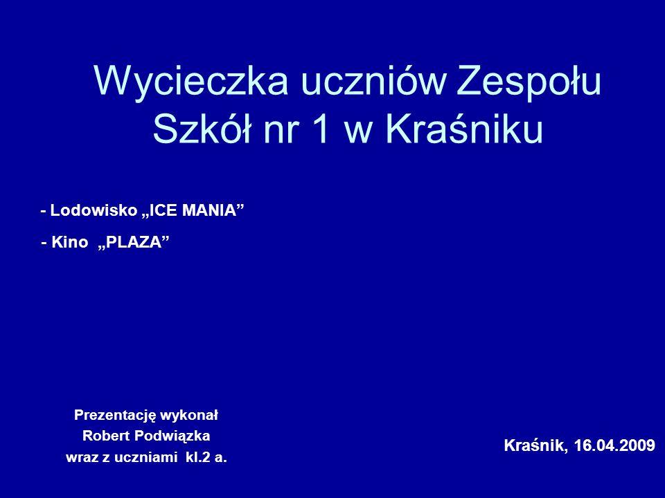 Wycieczka uczniów Zespołu Szkół nr 1 w Kraśniku Prezentację wykonał Robert Podwiązka wraz z uczniami kl.2 a. - Lodowisko ICE MANIA - Kino PLAZA Kraśni