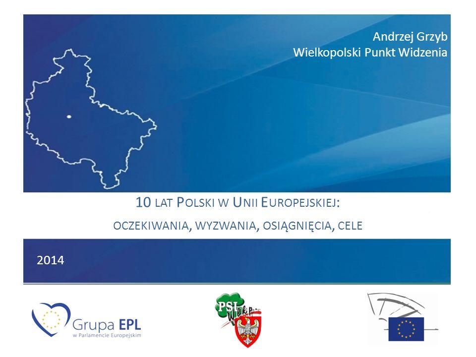 Andrzej Grzyb Wielkopolski Punkt Widzenia 10 LAT P OLSKI W U NII E UROPEJSKIEJ : OCZEKIWANIA, WYZWANIA, OSIĄGNIĘCIA, CELE 2014