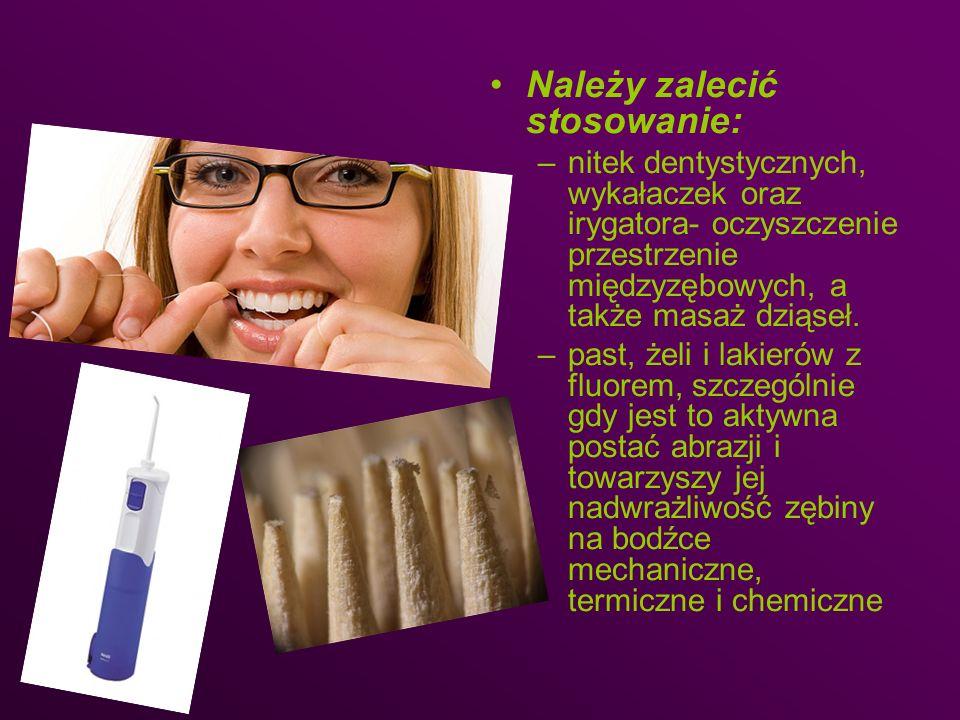 Należy zalecić stosowanie: –nitek dentystycznych, wykałaczek oraz irygatora- oczyszczenie przestrzenie międzyzębowych, a także masaż dziąseł. –past, ż