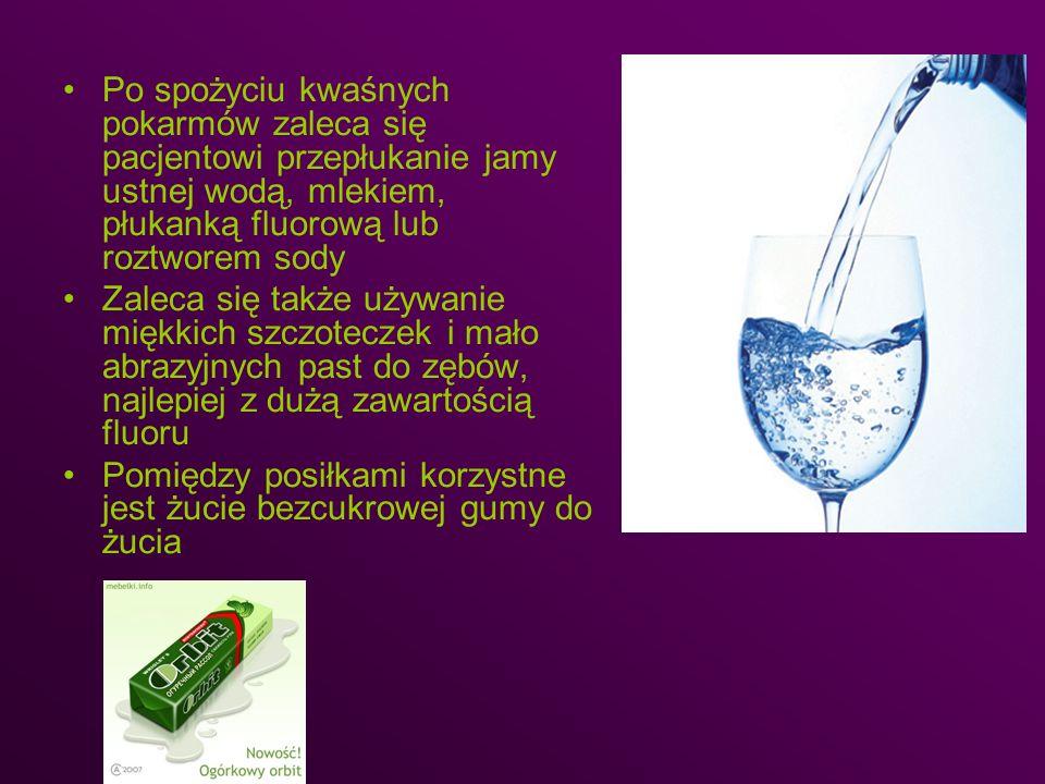 Po spożyciu kwaśnych pokarmów zaleca się pacjentowi przepłukanie jamy ustnej wodą, mlekiem, płukanką fluorową lub roztworem sody Zaleca się także używ