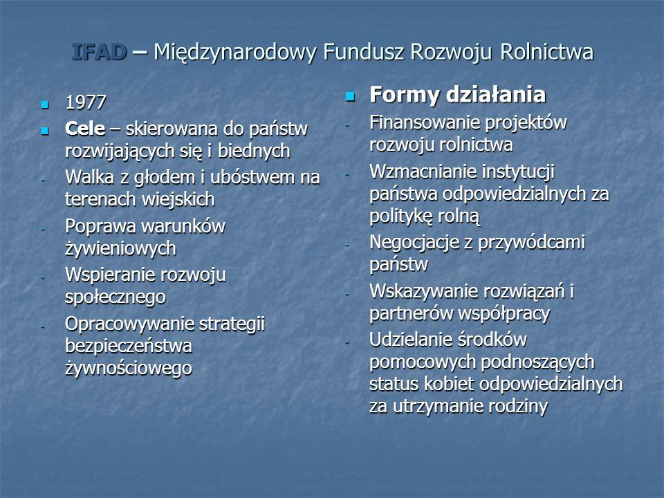 IFAD – Międzynarodowy Fundusz Rozwoju Rolnictwa 1977 1977 Cele – skierowana do państw rozwijających się i biednych Cele – skierowana do państw rozwijających się i biednych - Walka z głodem i ubóstwem na terenach wiejskich - Poprawa warunków żywieniowych - Wspieranie rozwoju społecznego - Opracowywanie strategii bezpieczeństwa żywnościowego Formy działania Formy działania - Finansowanie projektów rozwoju rolnictwa - Wzmacnianie instytucji państwa odpowiedzialnych za politykę rolną - Negocjacje z przywódcami państw - Wskazywanie rozwiązań i partnerów współpracy - Udzielanie środków pomocowych podnoszących status kobiet odpowiedzialnych za utrzymanie rodziny