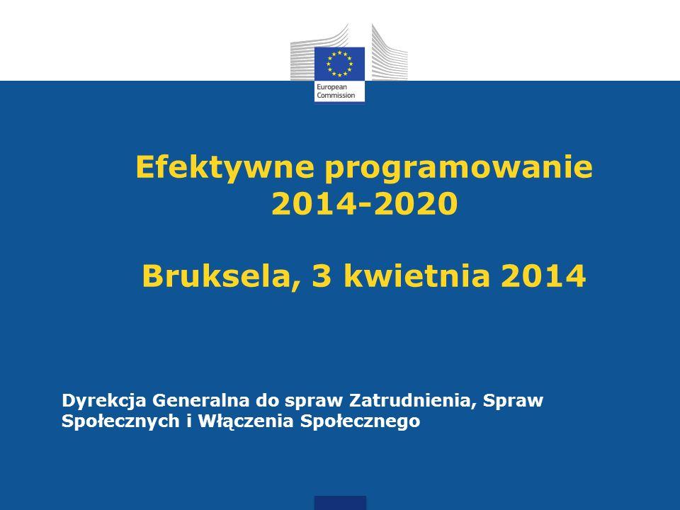 Efektywne programowanie 2014-2020 Bruksela, 3 kwietnia 2014 Dyrekcja Generalna do spraw Zatrudnienia, Spraw Społecznych i Włączenia Społecznego