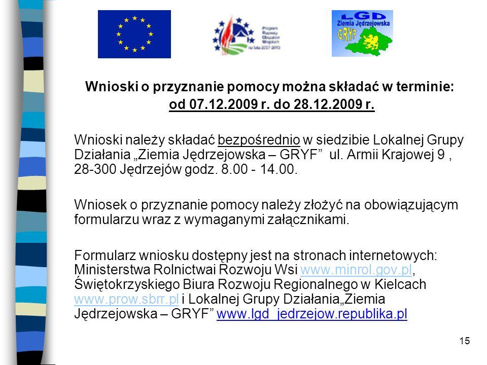 15 Wnioski o przyznanie pomocy można składać w terminie: od 07.12.2009 r. do 28.12.2009 r. Wnioski należy składać bezpośrednio w siedzibie Lokalnej Gr