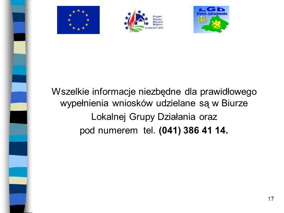 17 Wszelkie informacje niezbędne dla prawidłowego wypełnienia wniosków udzielane są w Biurze Lokalnej Grupy Działania oraz pod numerem tel. (041) 386
