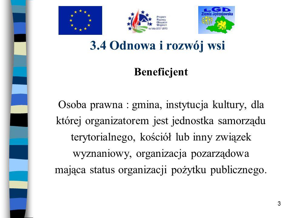 3 3.4 Odnowa i rozwój wsi Beneficjent Osoba prawna : gmina, instytucja kultury, dla której organizatorem jest jednostka samorządu terytorialnego, kośc