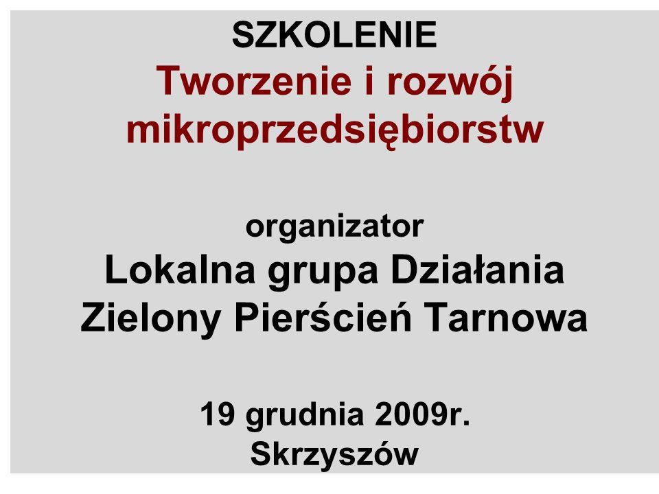 SZKOLENIE Tworzenie i rozwój mikroprzedsiębiorstw organizator Lokalna grupa Działania Zielony Pierścień Tarnowa 19 grudnia 2009r.