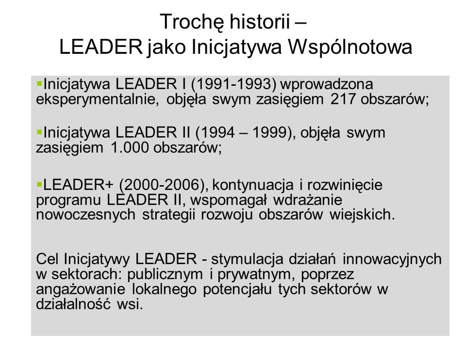 14 Trochę historii – LEADER jako Inicjatywa Wspólnotowa Inicjatywa LEADER I (1991-1993) wprowadzona eksperymentalnie, objęła swym zasięgiem 217 obszarów; Inicjatywa LEADER II (1994 – 1999), objęła swym zasięgiem 1.000 obszarów; LEADER+ (2000-2006), kontynuacja i rozwinięcie programu LEADER II, wspomagał wdrażanie nowoczesnych strategii rozwoju obszarów wiejskich.
