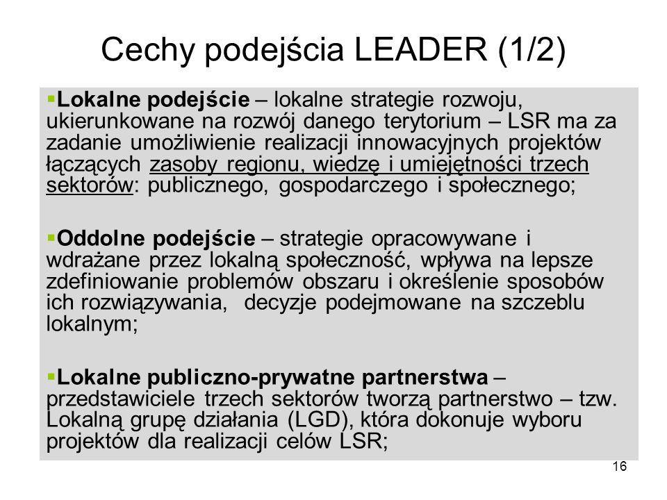 16 Cechy podejścia LEADER (1/2) Lokalne podejście – lokalne strategie rozwoju, ukierunkowane na rozwój danego terytorium – LSR ma za zadanie umożliwienie realizacji innowacyjnych projektów łączących zasoby regionu, wiedzę i umiejętności trzech sektorów: publicznego, gospodarczego i społecznego; Oddolne podejście – strategie opracowywane i wdrażane przez lokalną społeczność, wpływa na lepsze zdefiniowanie problemów obszaru i określenie sposobów ich rozwiązywania, decyzje podejmowane na szczeblu lokalnym; Lokalne publiczno-prywatne partnerstwa – przedstawiciele trzech sektorów tworzą partnerstwo – tzw.