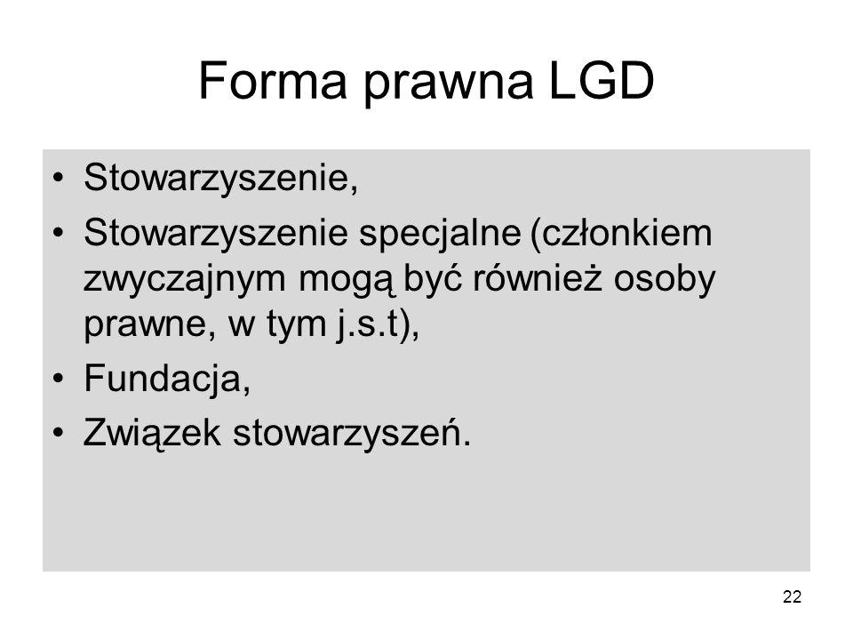 22 Forma prawna LGD Stowarzyszenie, Stowarzyszenie specjalne (członkiem zwyczajnym mogą być również osoby prawne, w tym j.s.t), Fundacja, Związek stowarzyszeń.
