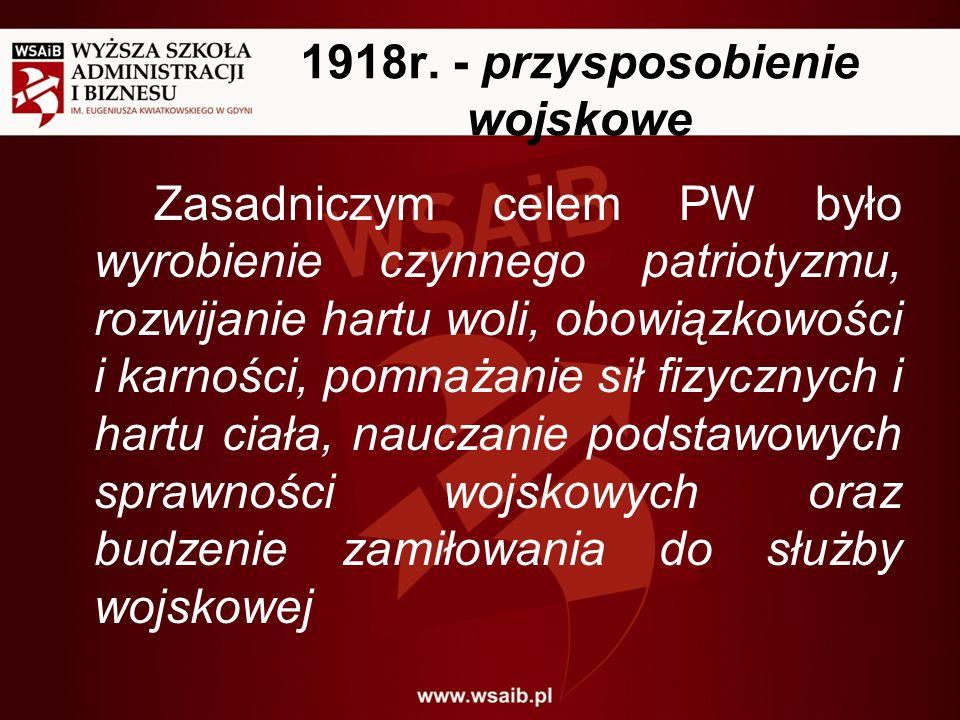 1918r. - przysposobienie wojskowe Zasadniczym celem PW było wyrobienie czynnego patriotyzmu, rozwijanie hartu woli, obowiązkowości i karności, pomnaża