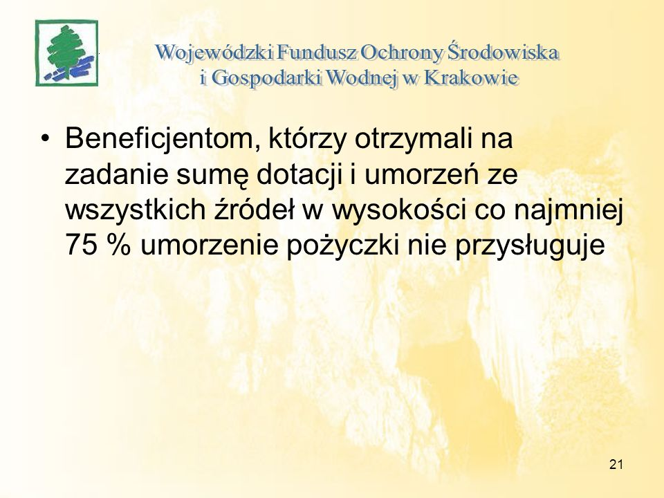 21 Beneficjentom, którzy otrzymali na zadanie sumę dotacji i umorzeń ze wszystkich źródeł w wysokości co najmniej 75 % umorzenie pożyczki nie przysługuje