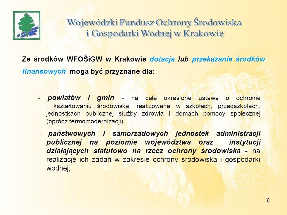 6 Ze środków WFOŚiGW w Krakowie dotacja lub przekazanie środków finansowych mogą być przyznane dla: - powiatów i gmin - na cele określone ustawą o ochronie i kształtowaniu środowiska, realizowane w szkołach, przedszkolach, jednostkach publicznej służby zdrowia i domach pomocy społecznej (oprócz termomodernizacji), - państwowych i samorządowych jednostek administracji publicznej na poziomie województwa oraz instytucji działających statutowo na rzecz ochrony środowiska - na realizację ich zadań w zakresie ochrony środowiska i gospodarki wodnej,