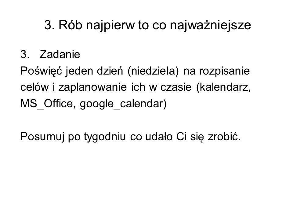 3. Rób najpierw to co najważniejsze 3.Zadanie Poświęć jeden dzień (niedziela) na rozpisanie celów i zaplanowanie ich w czasie (kalendarz, MS_Office, g