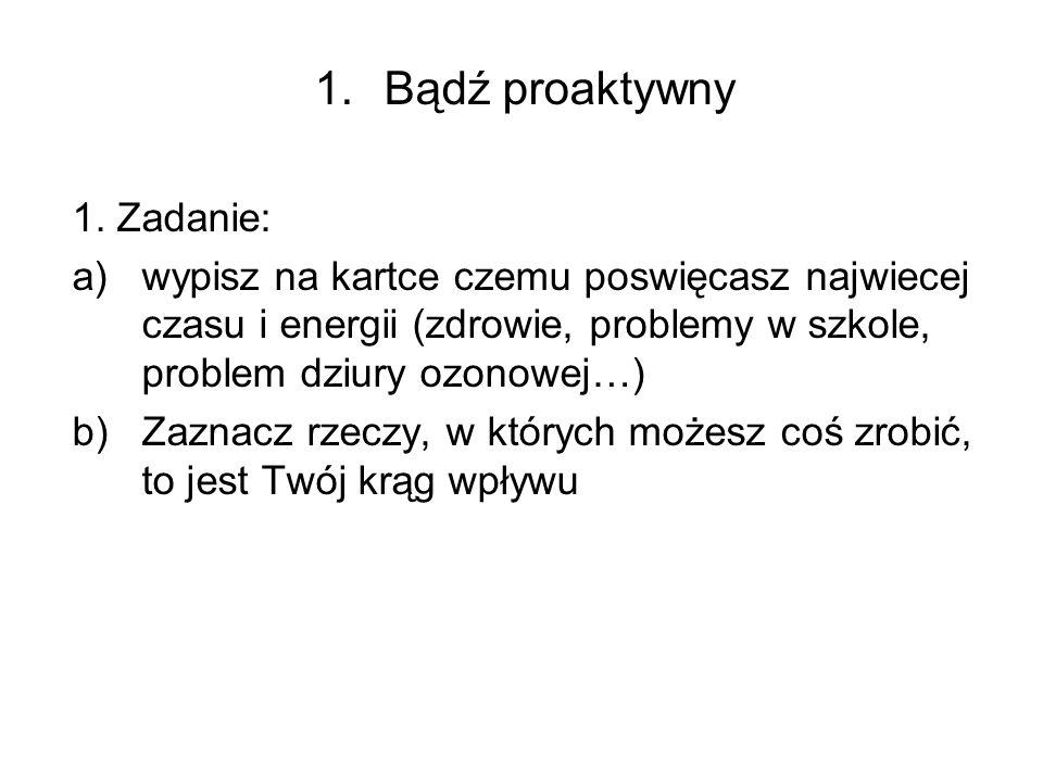 1.Bądź proaktywny 1. Zadanie: a)wypisz na kartce czemu poswięcasz najwiecej czasu i energii (zdrowie, problemy w szkole, problem dziury ozonowej…) b)Z