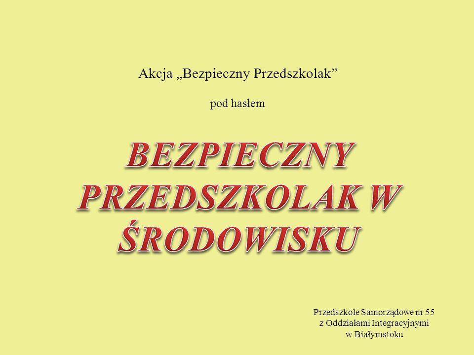 Akcja Bezpieczny Przedszkolak pod hasłem Przedszkole Samorządowe nr 55 z Oddziałami Integracyjnymi w Białymstoku