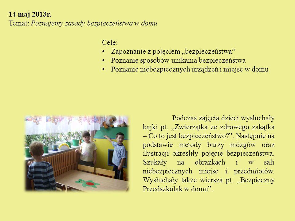 14 maj 2013r. Temat: Poznajemy zasady bezpieczeństwa w domu Cele: Zapoznanie z pojęciem bezpieczeństwa Poznanie sposobów unikania bezpieczeństwa Pozna