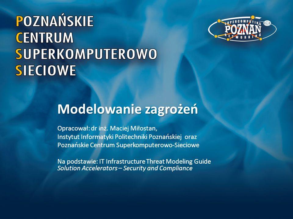 Modelowanie zagrożeń Opracował: dr inż. Maciej Miłostan, Instytut Informatyki Politechniki Poznańskiej oraz Poznańskie Centrum Superkomputerowo-Siecio