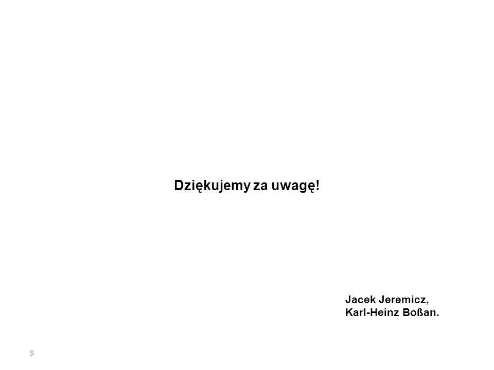 9 Dziękujemy za uwagę! Jacek Jeremicz, Karl-Heinz Boßan.