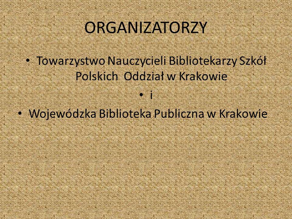 ORGANIZATORZY Towarzystwo Nauczycieli Bibliotekarzy Szkół Polskich Oddział w Krakowie i Wojewódzka Biblioteka Publiczna w Krakowie