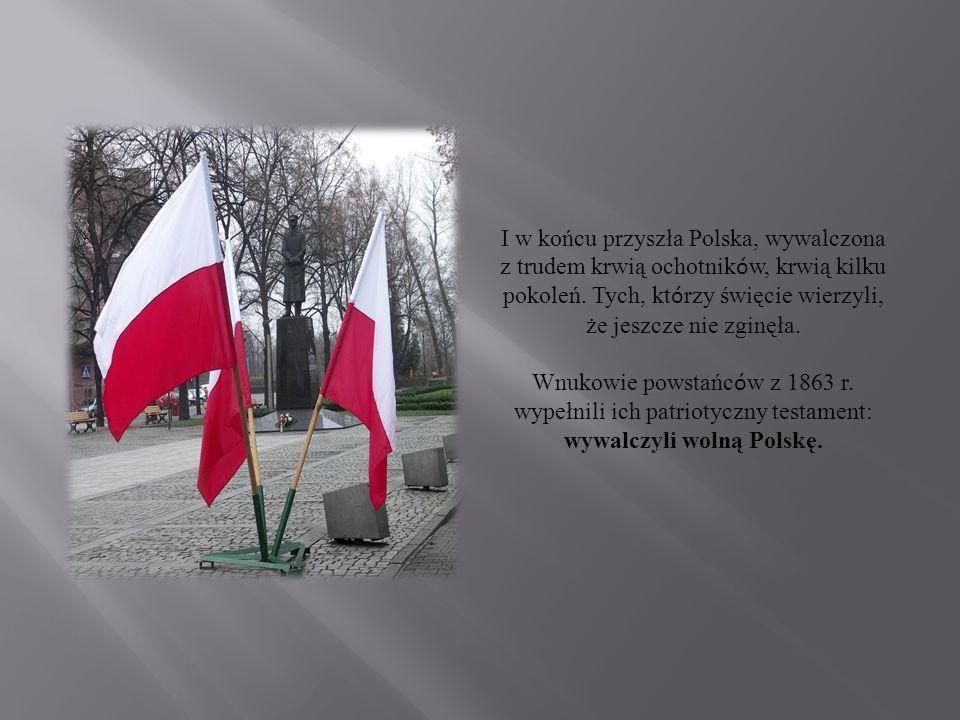 I w końcu przyszła Polska, wywalczona z trudem krwią ochotnik ó w, krwią kilku pokoleń.