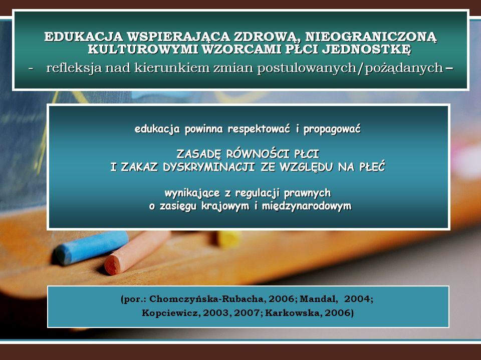 edukacja powinna respektować i propagować ZASADĘ RÓWNOŚCI PŁCI I ZAKAZ DYSKRYMINACJI ZE WZGLĘDU NA PŁEĆ wynikające z regulacji prawnych o zasięgu krajowym i międzynarodowym EDUKACJA WSPIERAJĄCA ZDROWĄ, NIEOGRANICZONĄ KULTUROWYMI WZORCAMI PŁCI JEDNOSTKĘ -refleksja nad kierunkiem zmian postulowanych/pożądanych – (por.: Chomczyńska-Rubacha, 2006; Mandal, 2004; Kopciewicz, 2003, 2007; Karkowska, 2006)