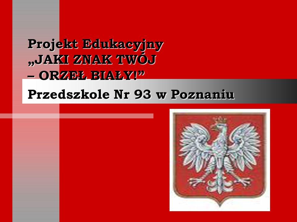 Projekt Edukacyjny JAKI ZNAK TWÓJ – ORZEŁ BIAŁY! Przedszkole Nr 93 w Poznaniu