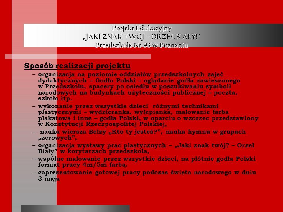 Projekt Edukacyjny JAKI ZNAK TWÓJ – ORZEŁ BIAŁY! Przedszkole Nr 93 w Poznaniu Sposób realizacji projektu – organizacja na poziomie oddziałów przedszko