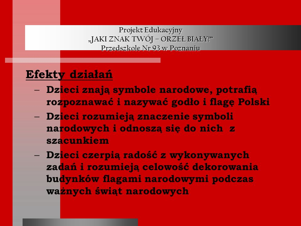 Projekt Edukacyjny JAKI ZNAK TWÓJ – ORZEŁ BIAŁY! Przedszkole Nr 93 w Poznaniu Efekty działań – Dzieci znają symbole narodowe, potrafią rozpoznawać i n