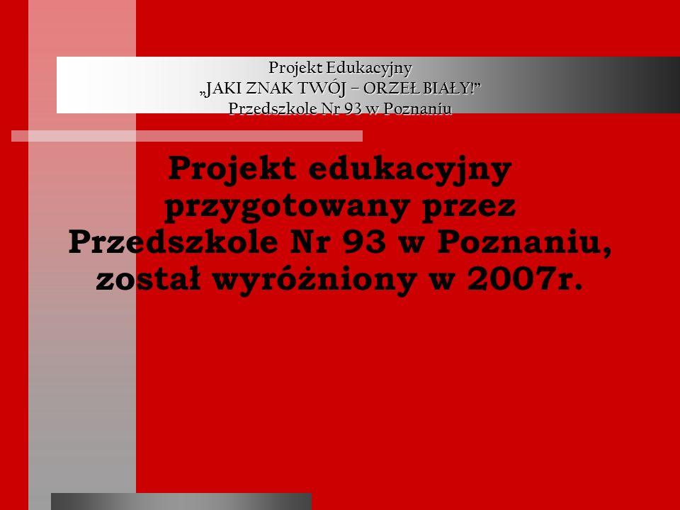 Projekt Edukacyjny JAKI ZNAK TWÓJ – ORZEŁ BIAŁY! Przedszkole Nr 93 w Poznaniu Projekt edukacyjny przygotowany przez Przedszkole Nr 93 w Poznaniu, zost