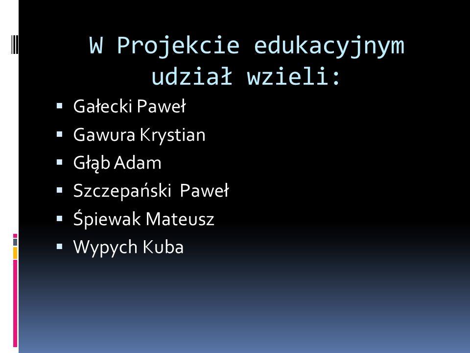 W Projekcie edukacyjnym udział wzieli: Gałecki Paweł Gawura Krystian Głąb Adam Szczepański Paweł Śpiewak Mateusz Wypych Kuba