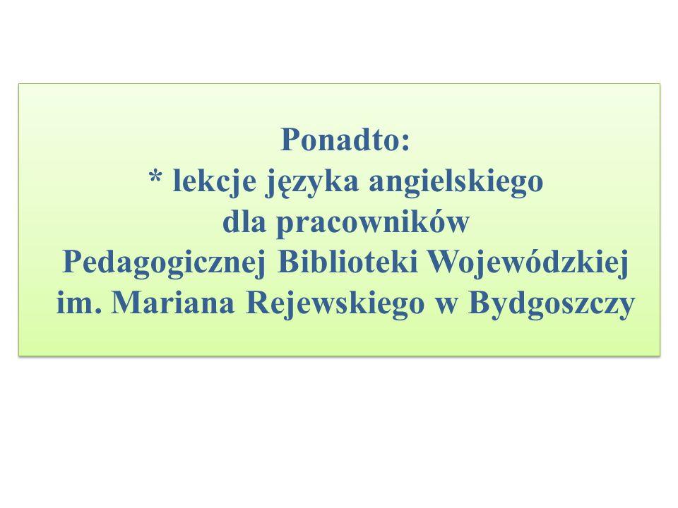Ponadto: * lekcje języka angielskiego dla pracowników Pedagogicznej Biblioteki Wojewódzkiej im. Mariana Rejewskiego w Bydgoszczy