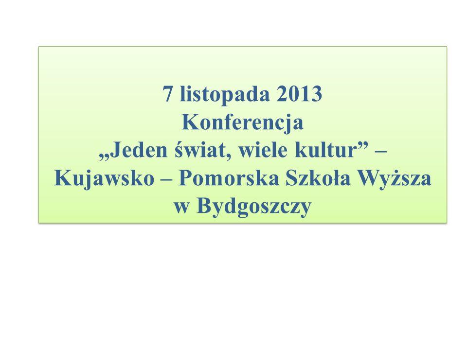 7 listopada 2013 Konferencja Jeden świat, wiele kultur – Kujawsko – Pomorska Szkoła Wyższa w Bydgoszczy