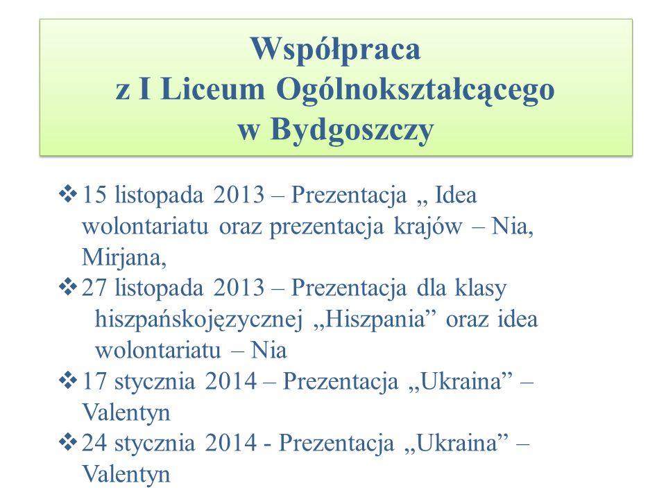 Współpraca z I Liceum Ogólnokształcącego w Bydgoszczy 15 listopada 2013 – Prezentacja Idea wolontariatu oraz prezentacja krajów – Nia, Mirjana, 27 lis