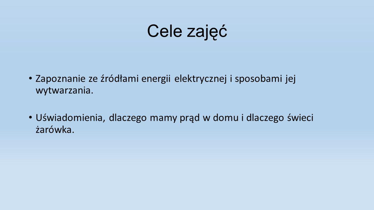 Cele zajęć Zapoznanie ze źródłami energii elektrycznej i sposobami jej wytwarzania. Uświadomienia, dlaczego mamy prąd w domu i dlaczego świeci żarówka