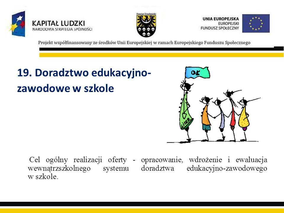 19. Doradztwo edukacyjno- zawodowe w szkole Cel ogólny realizacji oferty - opracowanie, wdrożenie i ewaluacja wewnątrzszkolnego systemu doradztwa eduk