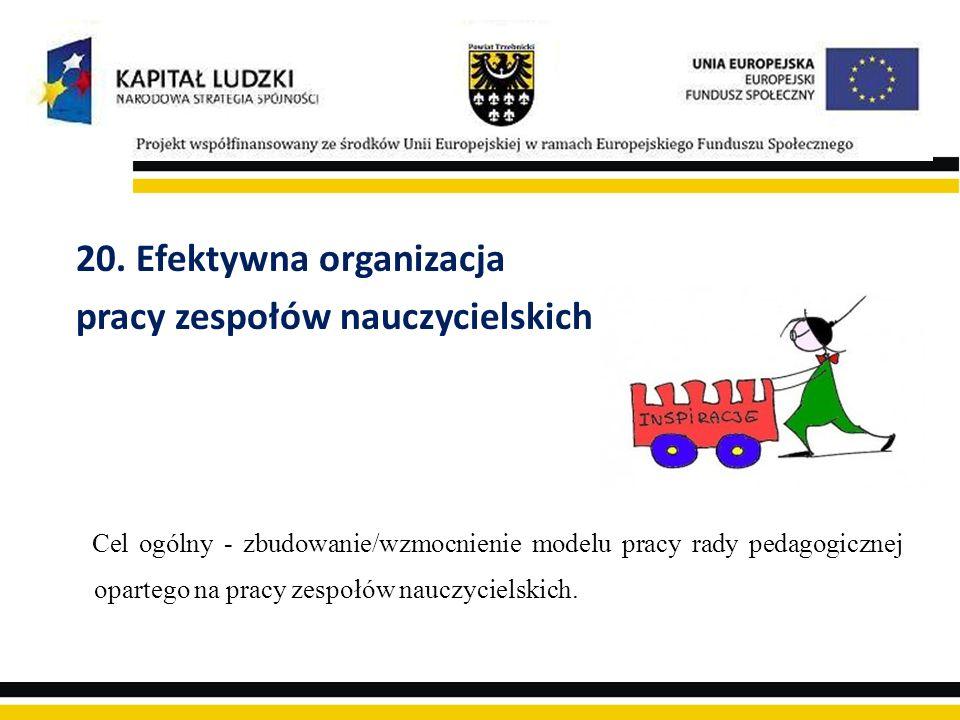 20. Efektywna organizacja pracy zespołów nauczycielskich Cel ogólny - zbudowanie/wzmocnienie modelu pracy rady pedagogicznej opartego na pracy zespołó