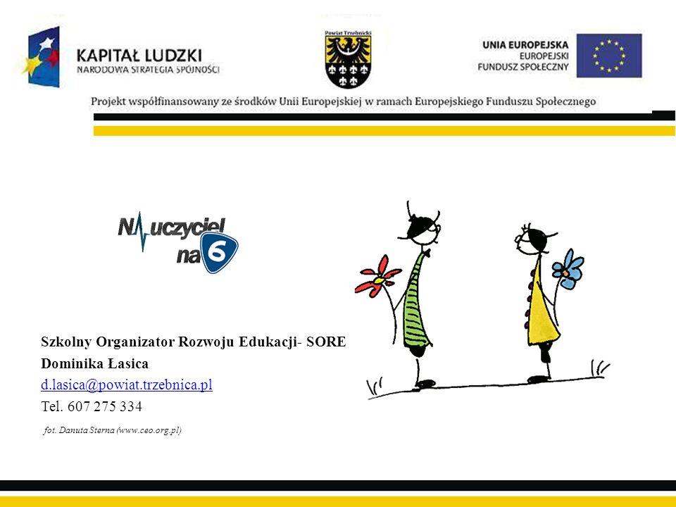 Szkolny Organizator Rozwoju Edukacji- SORE Dominika Łasica d.lasica@powiat.trzebnica.pl Tel. 607 275 334 fot. Danuta Sterna (www.ceo.org.pl)